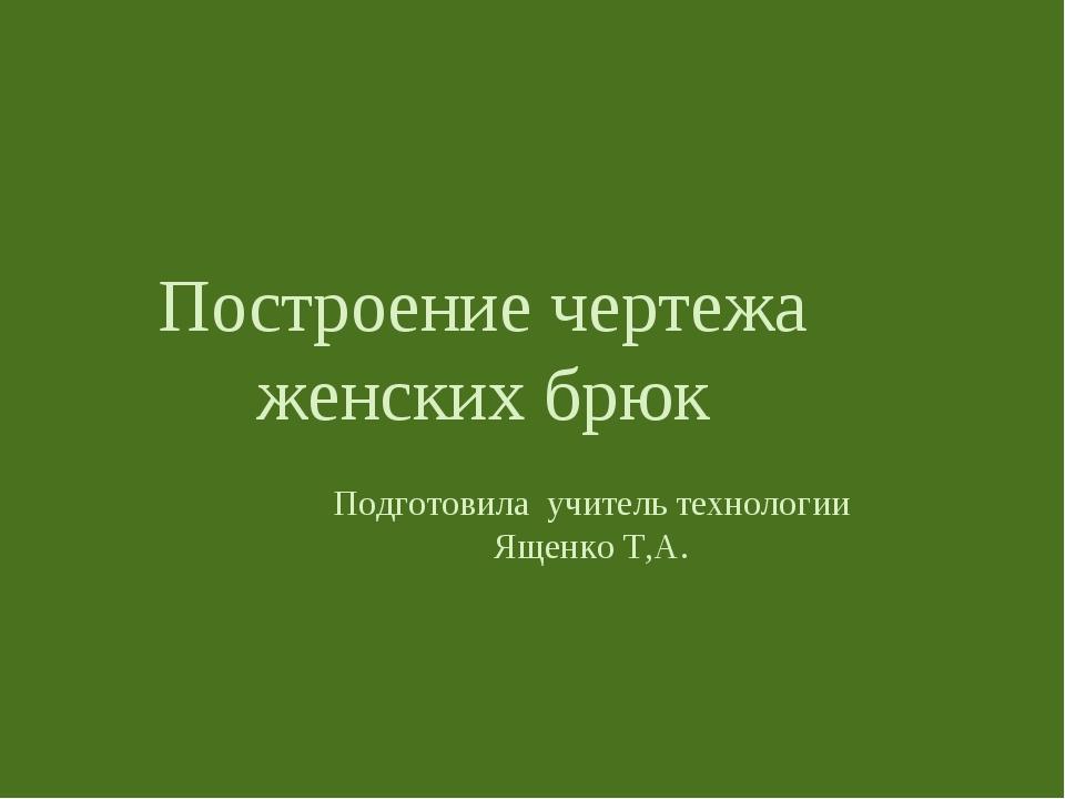 Построение чертежа женских брюк Подготовила учитель технологии Ященко Т,А.
