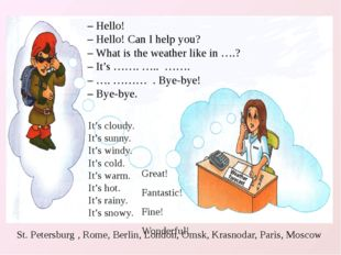 – Hello! – Hello! Can I help you? – What is the weather like in ….? – It's ……