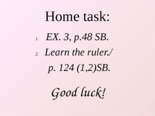 Home task: EX. 3, p.48 SB. Learn the ruler./ p. 124 (1,2)SB. Good luck!