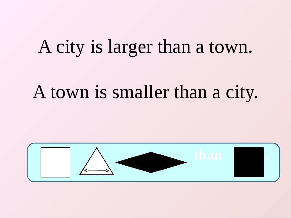 A city is larger than a town. A town is smaller than a city. than .