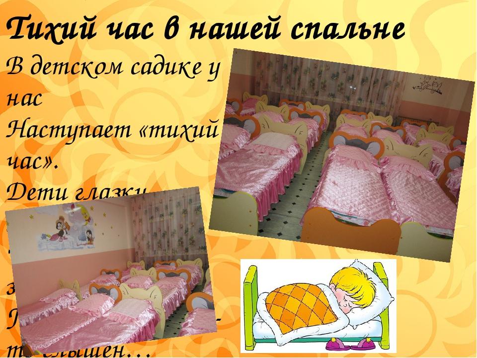 Тихий час в нашей спальне В детском садике у нас Наступает «тихий час». Дети...