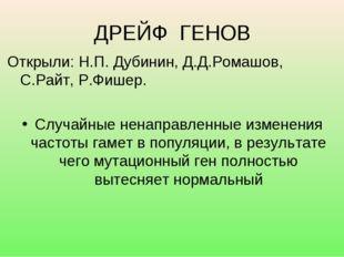 ДРЕЙФ ГЕНОВ Открыли: Н.П. Дубинин, Д.Д.Ромашов, С.Райт, Р.Фишер. Случайные не