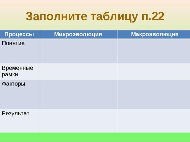 Заполните таблицу п.22 Процессы Микроэволюция Макроэволюция Понятие Време...