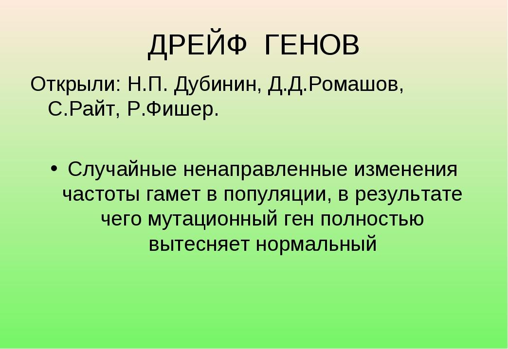 ДРЕЙФ ГЕНОВ Открыли: Н.П. Дубинин, Д.Д.Ромашов, С.Райт, Р.Фишер. Случайные не...
