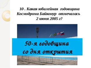 10 . Какая юбилейная годовщина Космодрома Байконур отмечалась 2 июня 2005 г?