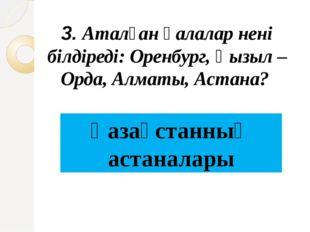 3. Аталған қалалар нені білдіреді: Оренбург, Қызыл –Орда, Алматы, Астана? Қаз