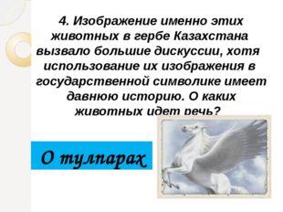 4. Изображение именно этих животных в гербе Казахстана вызвало большие дискус