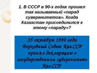 1. В СССР в 90-х годах прошел так называемый «парад суверенитетов». Когда Каз
