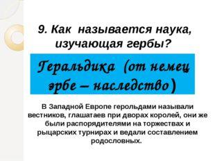 9. Как называется наука, изучающая гербы? Геральдика (от немец эрбе – наследс