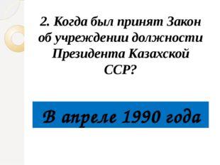 2. Когда был принят Закон об учреждении должности Президента Казахской ССР?