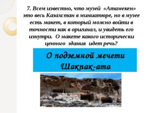 7. Всем известно, что музей «Атамекен» это весь Казахстан в миниатюре, но в м