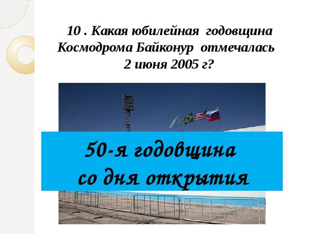 10 . Какая юбилейная годовщина Космодрома Байконур отмечалась 2 июня 2005 г?...