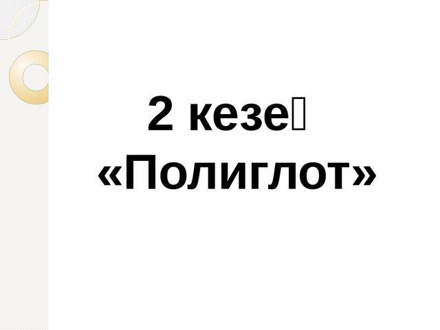 2 кезең «Полиглот»