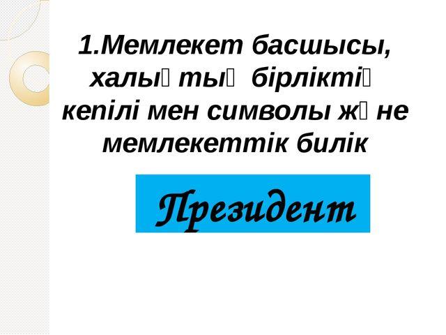 1.Мемлекет басшысы, халықтық бірліктің кепілі мен символы және мемлекеттік би...
