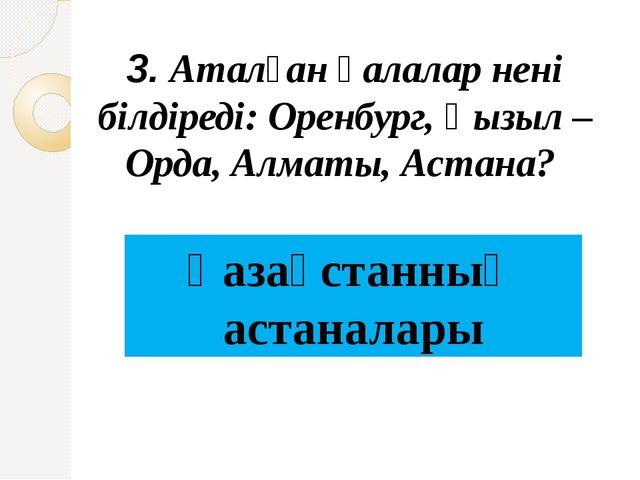 3. Аталған қалалар нені білдіреді: Оренбург, Қызыл –Орда, Алматы, Астана? Қаз...