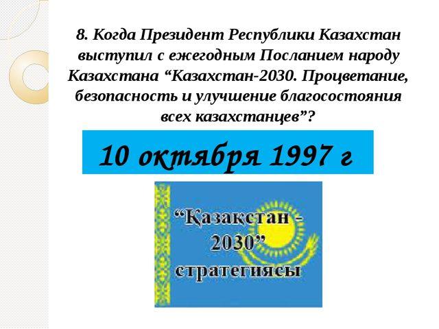 8. Когда Президент Республики Казахстан выступил с ежегодным Посланием народу...