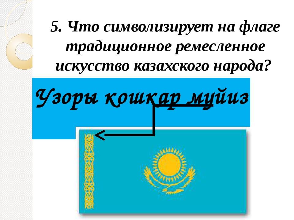 5. Что символизирует на флаге традиционное ремесленное искусство казахского н...