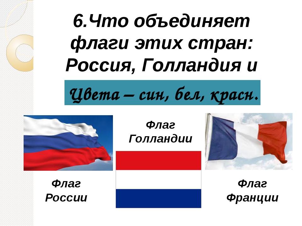 6.Что объединяет флаги этих стран: Россия, Голландия и Франция? Цвета – син,...