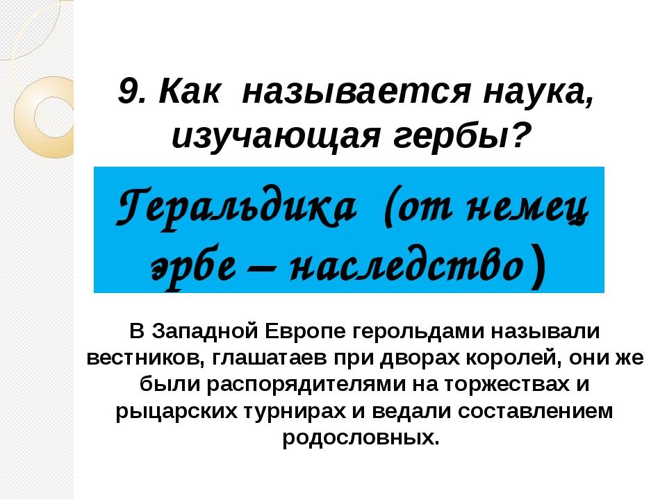9. Как называется наука, изучающая гербы? Геральдика (от немец эрбе – наследс...