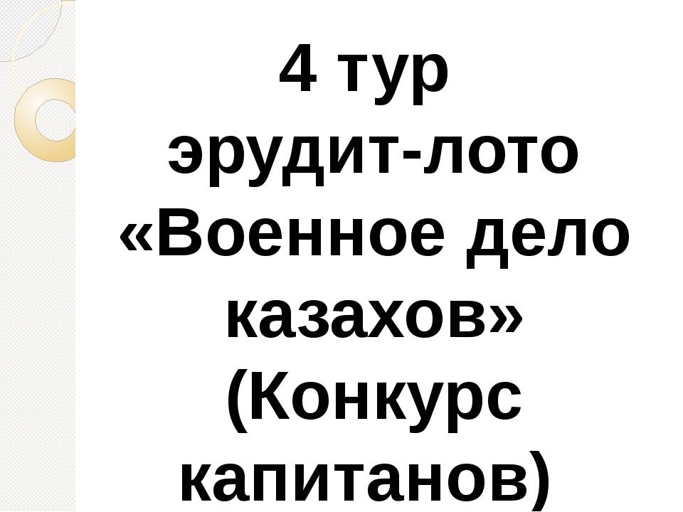 4 тур эрудит-лото «Военное дело казахов» (Конкурс капитанов)