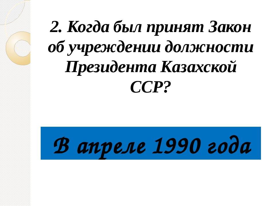 2. Когда был принят Закон об учреждении должности Президента Казахской ССР?...
