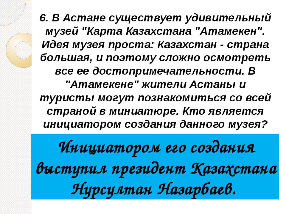 """6. В Астане существует удивительный музей """"Карта Казахстана """"Атамекен"""". Идея..."""