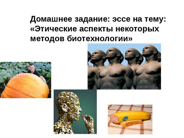 Домашнее задание: эссе на тему: «Этические аспекты некоторых методов биотехно...