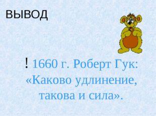 ВЫВОД : ! 1660 г. Роберт Гук: «Каково удлинение, такова и сила».