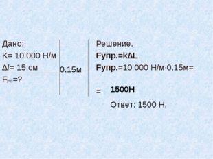 Дано: K= 10 000 Н/м ∆l= 15 см Fупр=? Решение. Fупр.=k∆L Fупр.=10 000 Н/м·0.15