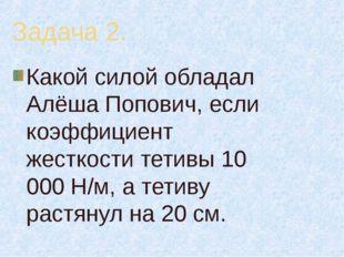 Задача 2. Какой силой обладал Алёша Попович, если коэффициент жесткости тетив