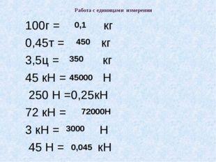 Работа с единицами измерения 100г = кг 0,45т = кг 3,5ц = кг 45 кН = Н 250 Н =