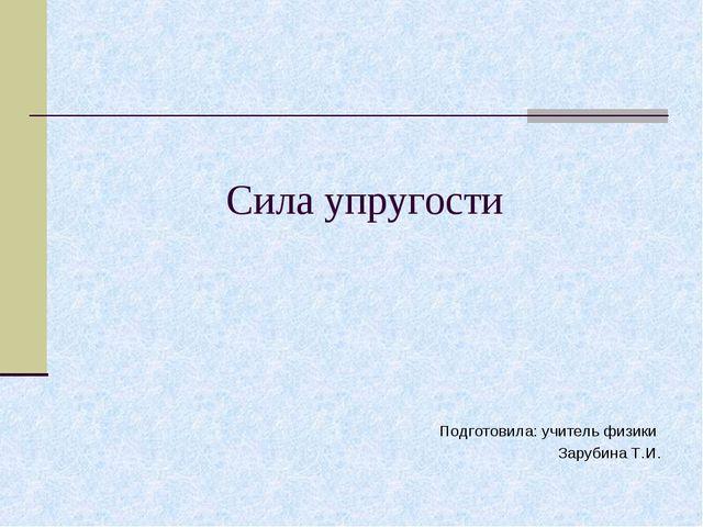 Сила упругости Подготовила: учитель физики Зарубина Т.И.