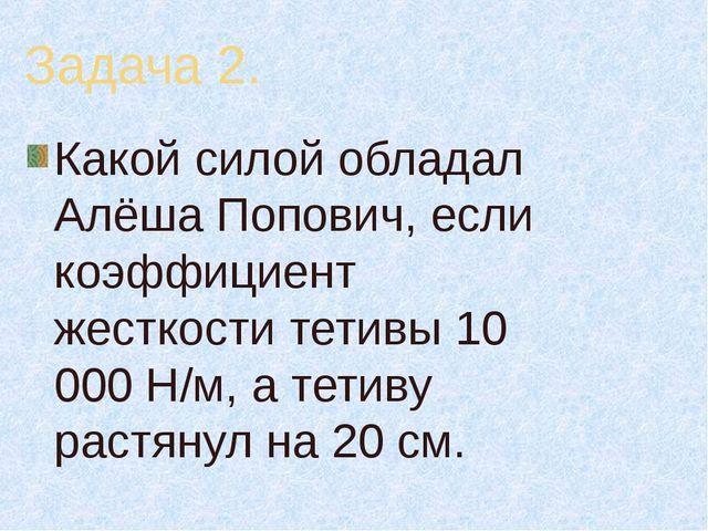 Задача 2. Какой силой обладал Алёша Попович, если коэффициент жесткости тетив...