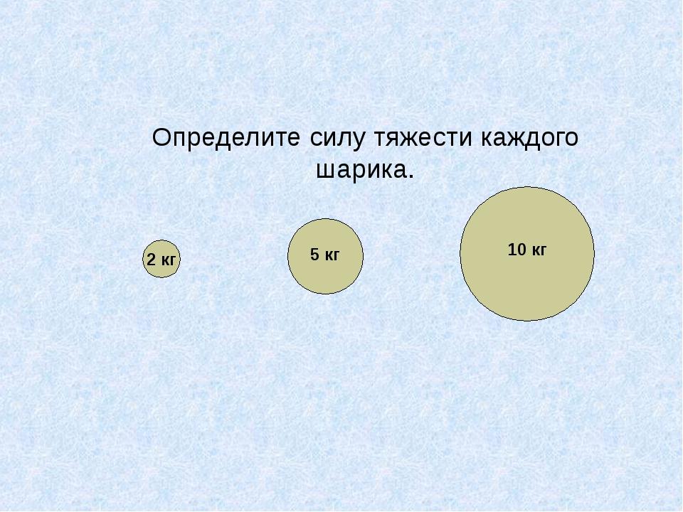 Определите силу тяжести каждого шарика. 2 кг 10 кг 5 кг