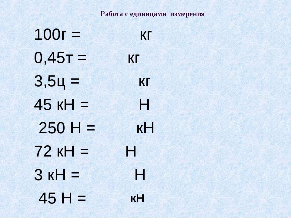 Работа с единицами измерения 100г = кг 0,45т = кг 3,5ц = кг 45 кН = Н 250 Н =...