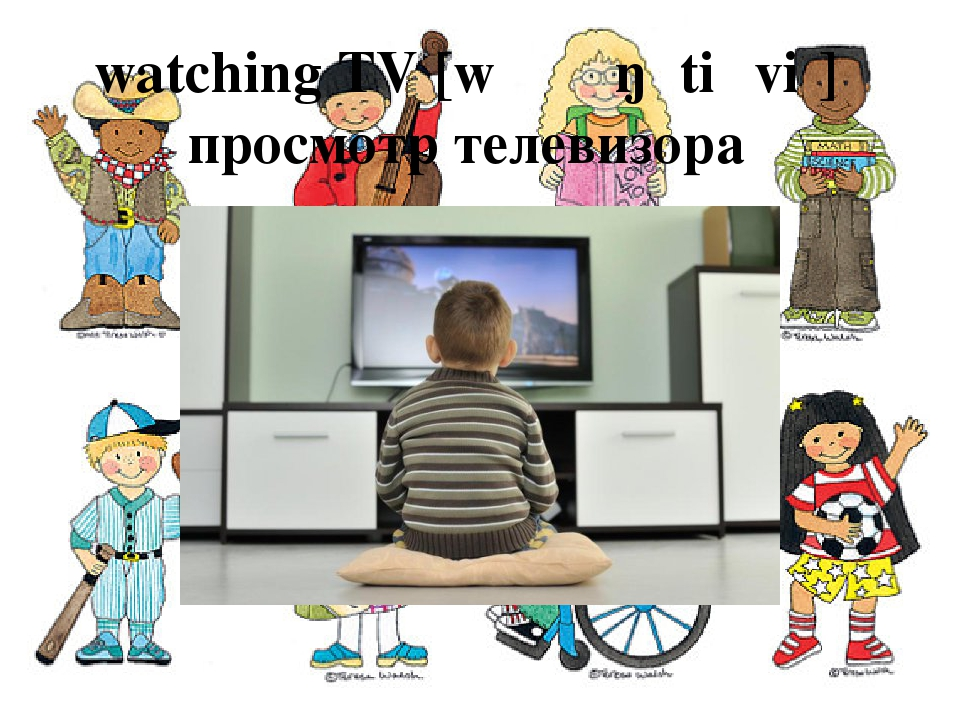 watching TV [wɒʧɪŋ ˌtiːˈviː] просмотр телевизора