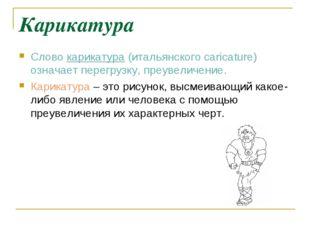 Карикатура Слово карикатура (итальянского caricature) означает перегрузку, пр