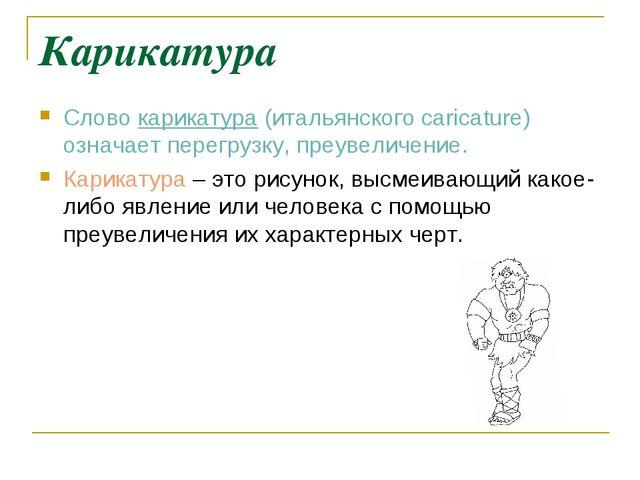 Карикатура Слово карикатура (итальянского caricature) означает перегрузку, пр...
