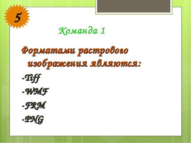 Форматами растрового изображения являются: -Tiff -WMF -FRM -PNG Команда 1 5