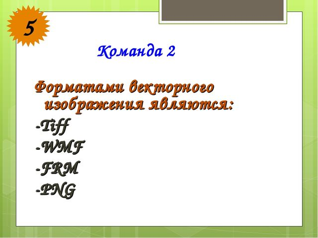 Форматами векторного изображения являются: -Tiff -WMF -FRM -PNG Команда 2 5