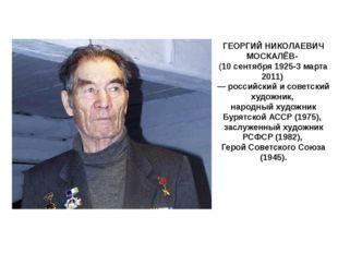 ГЕОРГИЙ НИКОЛАЕВИЧ МОСКАЛЁВ- (10 сентября 1925-3 марта 2011) — российский и с