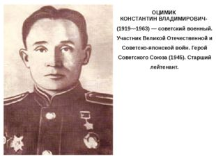 ОЦИМИК КОНСТАНТИН ВЛАДИМИРОВИЧ- (1919—1963) — советский военный. Участник Вел