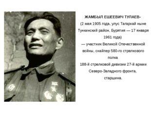 ЖАМБЫЛ ЕШЕЕВИЧ ТУЛАЕВ- (2 мая 1905 года, улус Тагархай ныне Тункинский район,
