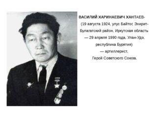 ВАСИЛИЙ ХАРИНАЕВИЧ ХАНТАЕВ- (19 августа 1924, улус Байтог, Эхирит-Булагатский