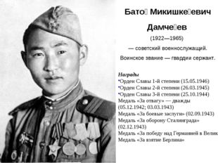 Бато́ Микишке́евич Дамче́ев (1922—1965) — советский военнослужащий. Воинско