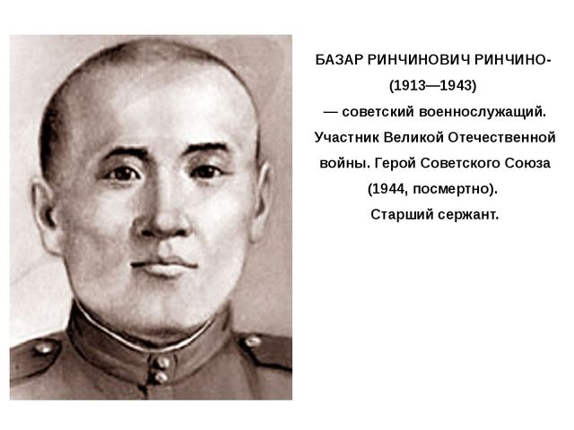 БАЗАР РИНЧИНОВИЧ РИНЧИНО- (1913—1943) — советский военнослужащий. Участник Ве...
