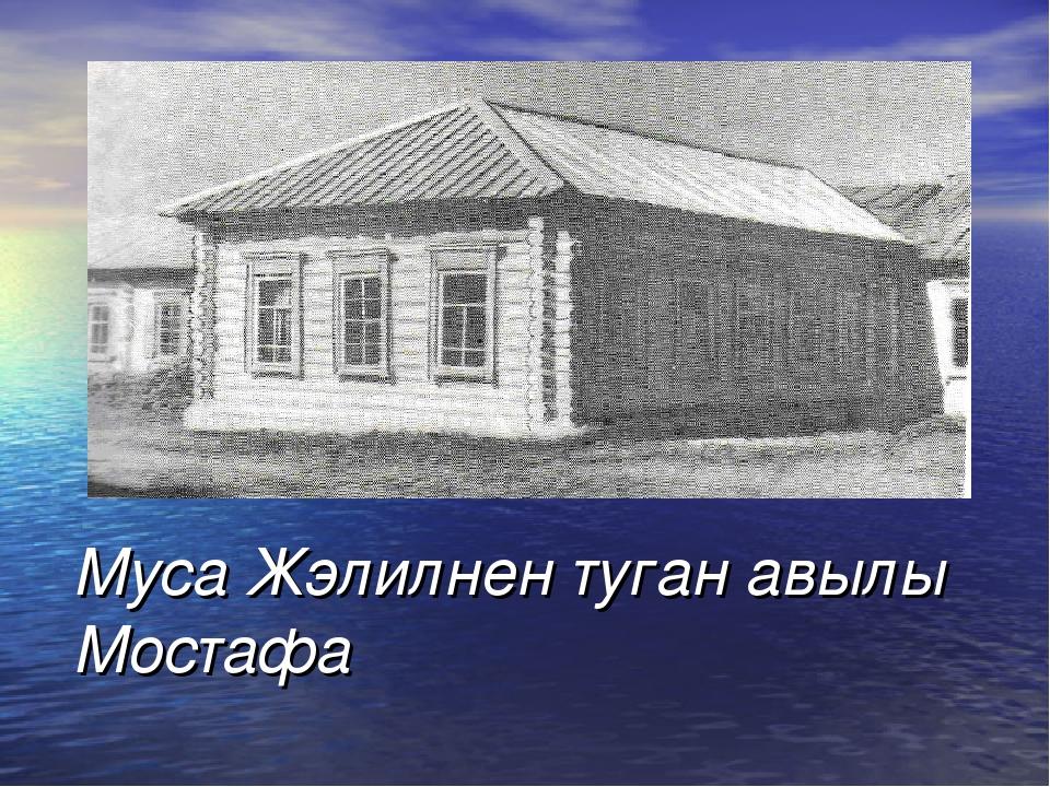 Муса Жэлилнен туган авылы Мостафа