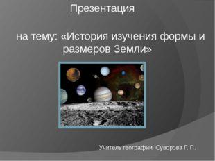 Презентация  на тему: «История изучения формы и размеров Земли»  Учитель г