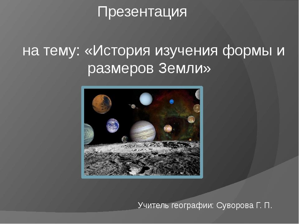 Презентация  на тему: «История изучения формы и размеров Земли»  Учитель г...