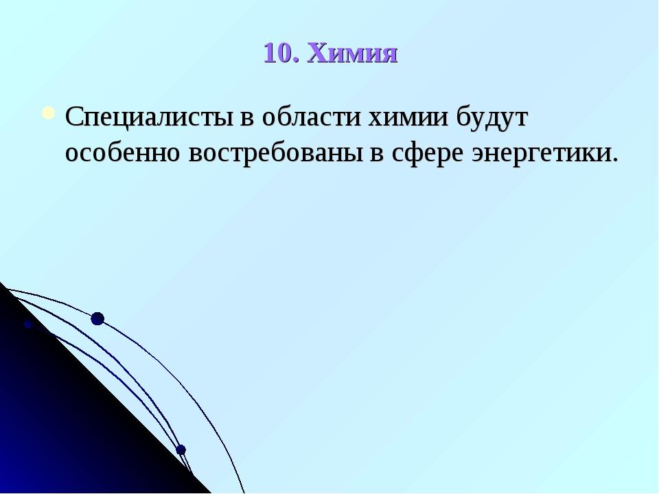 10. Химия Специалисты в области химии будут особенно востребованы в сфере эне...